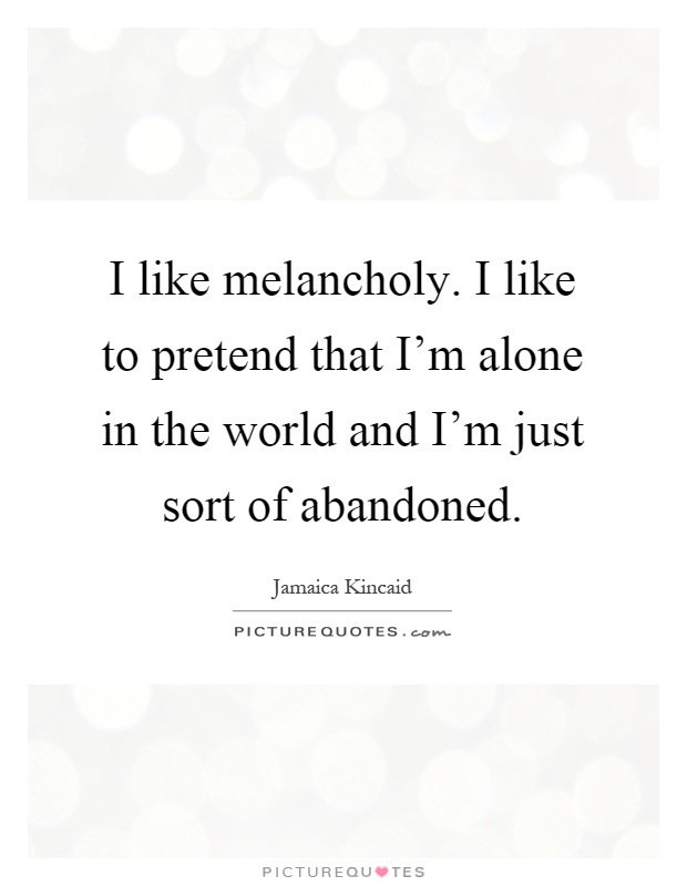 I like melancholy. I like to pretend that I'm alone in the world and I'm just sort of abandoned Picture Quote #1