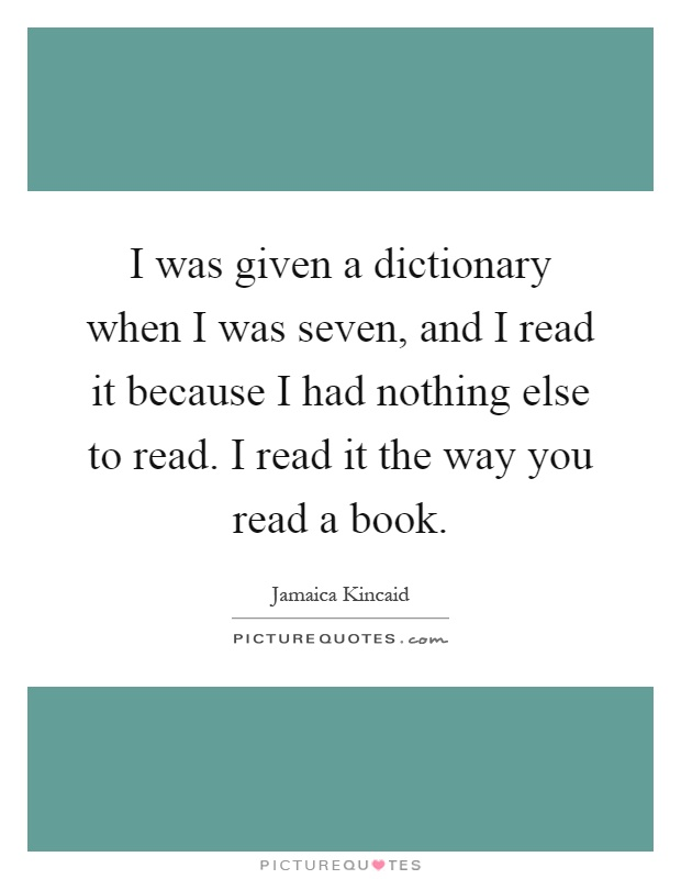 I was given a dictionary when I was seven, and I read it because I had nothing else to read. I read it the way you read a book Picture Quote #1