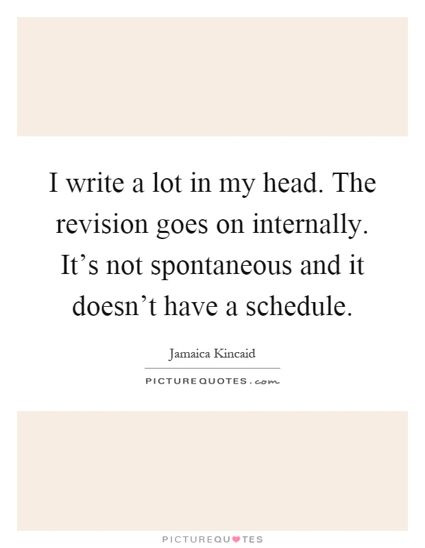 I write a lot in my head. The revision goes on internally. It's not spontaneous and it doesn't have a schedule Picture Quote #1