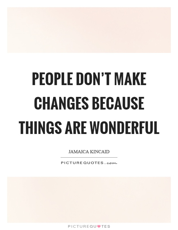 People don't make changes because things are wonderful Picture Quote #1
