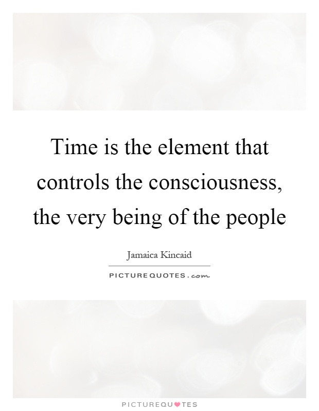 Time is the element that controls the consciousness, the very being of the people Picture Quote #1