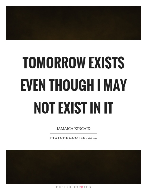 Tomorrow exists even though I may not exist in it Picture Quote #1