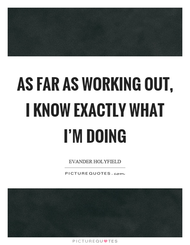 As far as working out, I know exactly what I'm doing Picture Quote #1