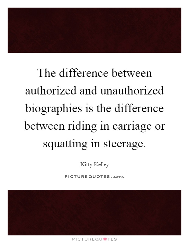The difference between authorized and unauthorized biographies is the difference between riding in carriage or squatting in steerage Picture Quote #1