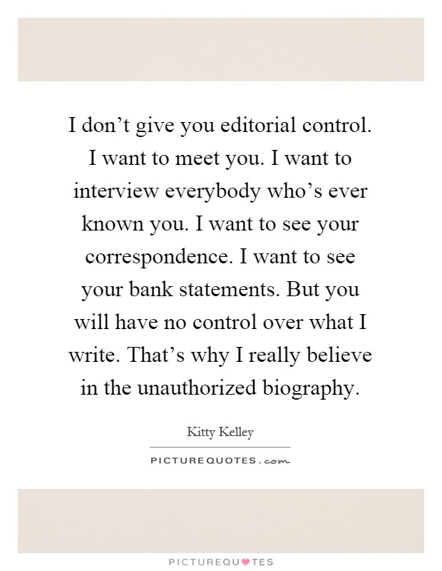 I don't give you editorial control. I want to meet you. I want to interview everybody who's ever known you. I want to see your correspondence. I want to see your bank statements. But you will have no control over what I write. That's why I really believe in the unauthorized biography Picture Quote #1