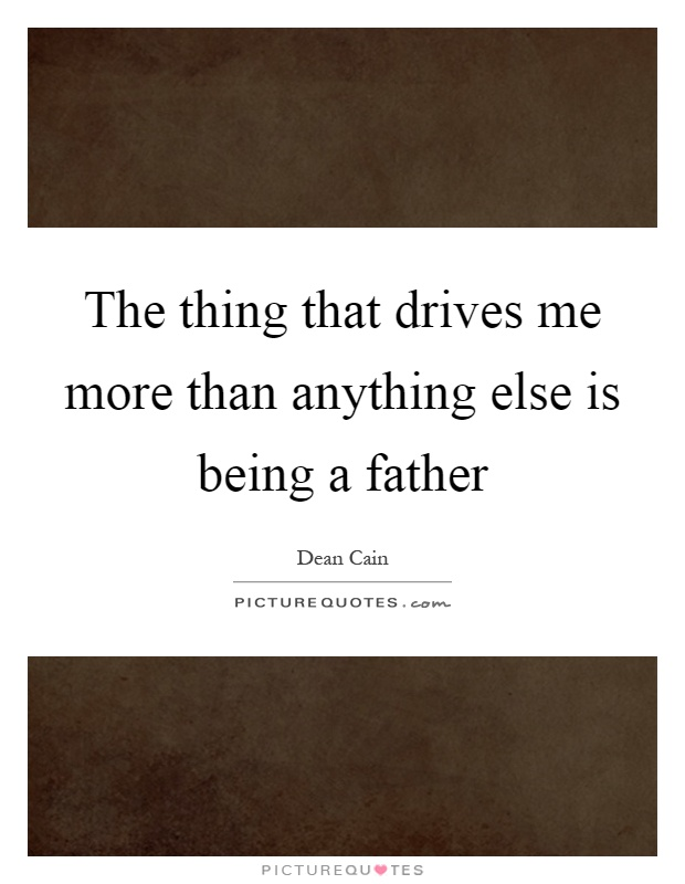 The thing that drives me more than anything else is being a father Picture Quote #1