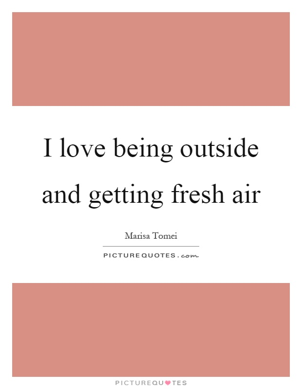 I love being outside and getting fresh air Picture Quote #1