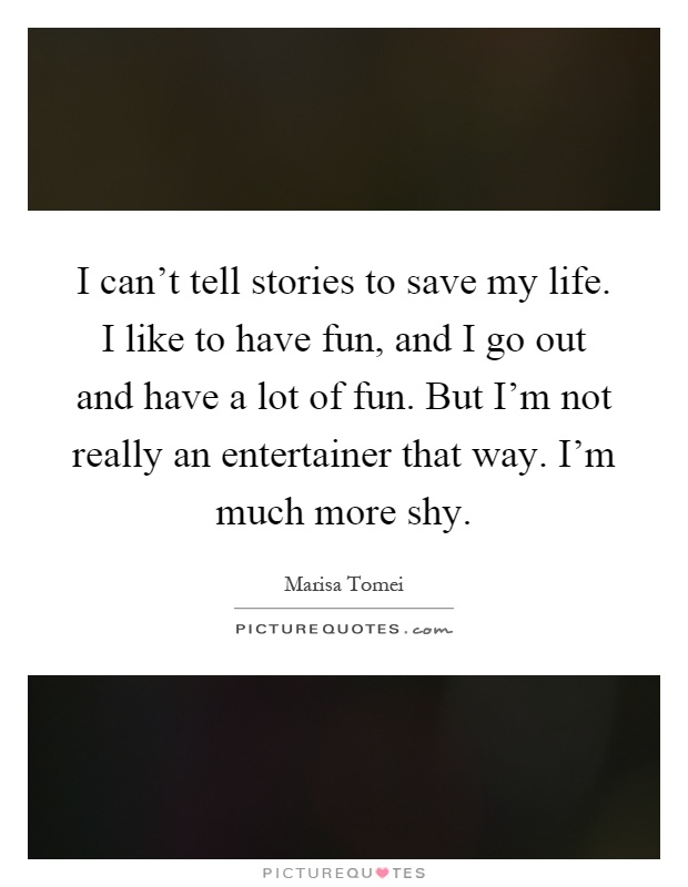 I can't tell stories to save my life. I like to have fun, and I go out and have a lot of fun. But I'm not really an entertainer that way. I'm much more shy Picture Quote #1