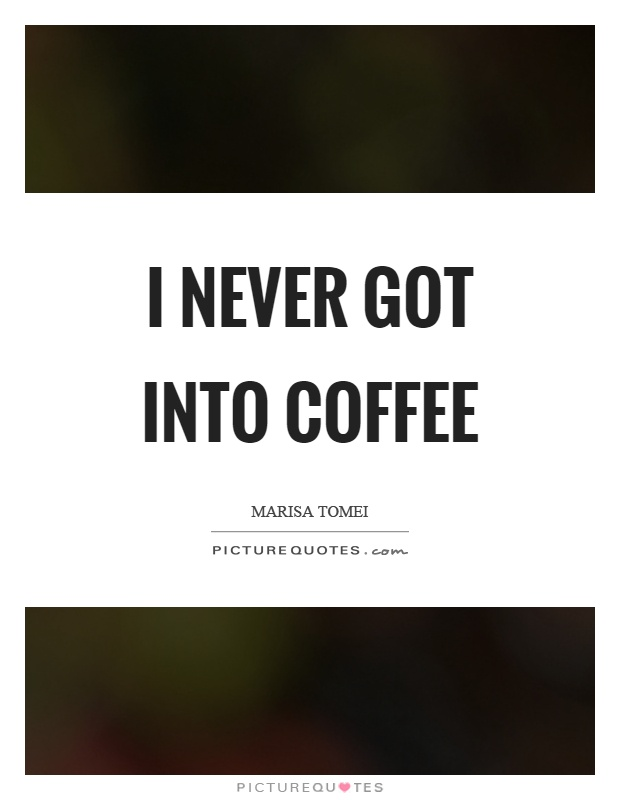 I never got into coffee Picture Quote #1