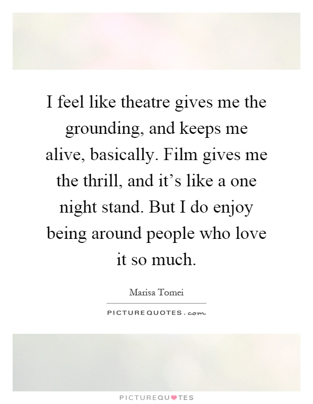 I feel like theatre gives me the grounding, and keeps me alive, basically. Film gives me the thrill, and it's like a one night stand. But I do enjoy being around people who love it so much Picture Quote #1