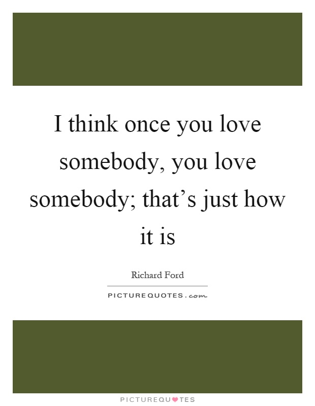 I Think I Love You Quotes : think once you love somebody, you love somebody; thats just how ...