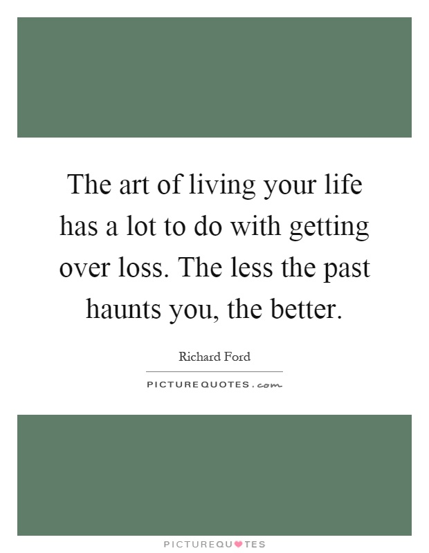 The art of living your life has a lot to do with getting over loss. The less the past haunts you, the better Picture Quote #1