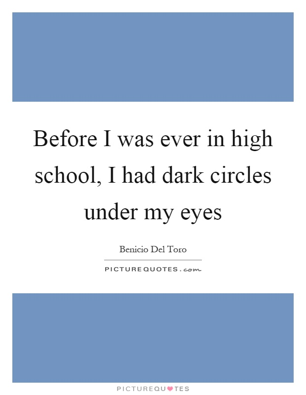 Before I was ever in high school, I had dark circles under my eyes Picture Quote #1