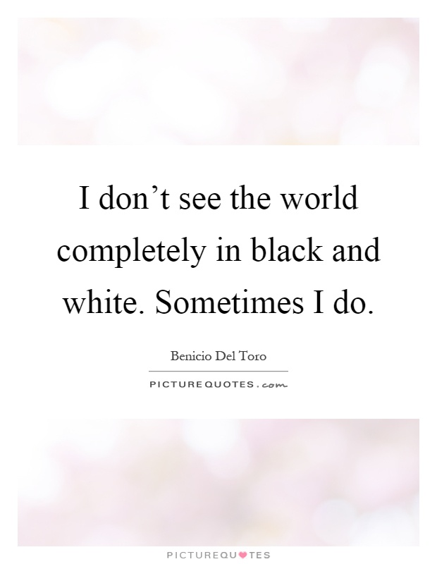 I don't see the world completely in black and white. Sometimes I do Picture Quote #1