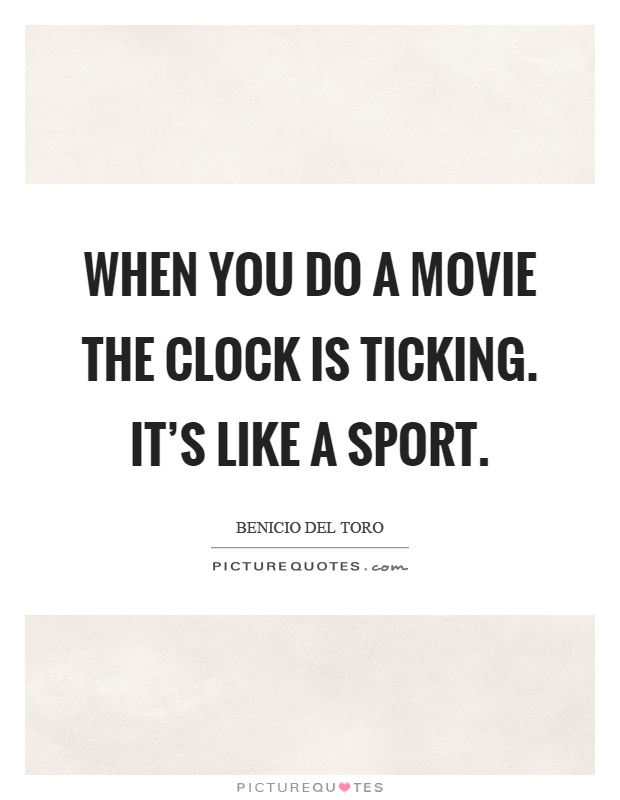 When you do a movie the clock is ticking. It's like a sport Picture Quote #1