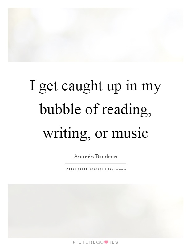 I get caught up in my bubble of reading, writing, or music Picture Quote #1