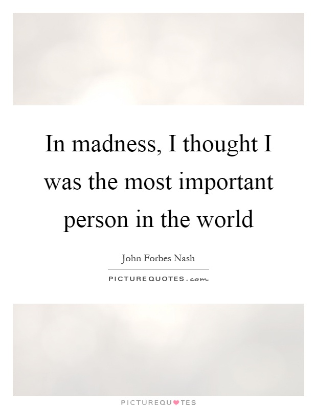 In madness, I thought I was the most important person in the world Picture Quote #1
