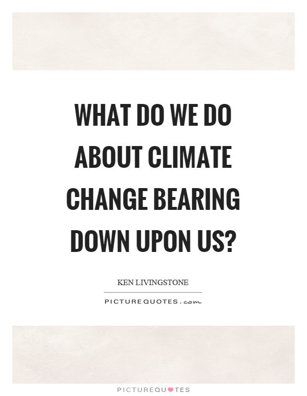 What do we do about climate change bearing down upon us? Picture Quote #1
