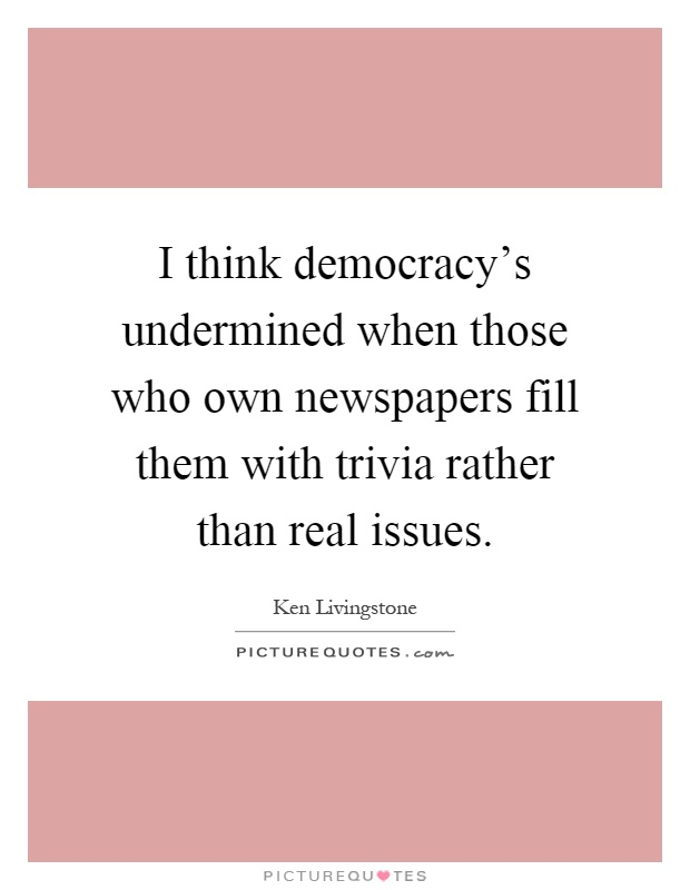 I think democracy's undermined when those who own newspapers fill them with trivia rather than real issues Picture Quote #1