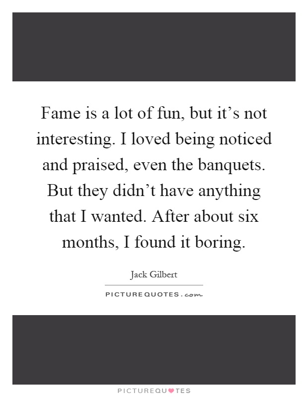 Fame is a lot of fun, but it's not interesting. I loved being noticed and praised, even the banquets. But they didn't have anything that I wanted. After about six months, I found it boring Picture Quote #1