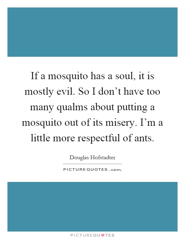 If a mosquito has a soul, it is mostly evil. So I don't have too many qualms about putting a mosquito out of its misery. I'm a little more respectful of ants Picture Quote #1