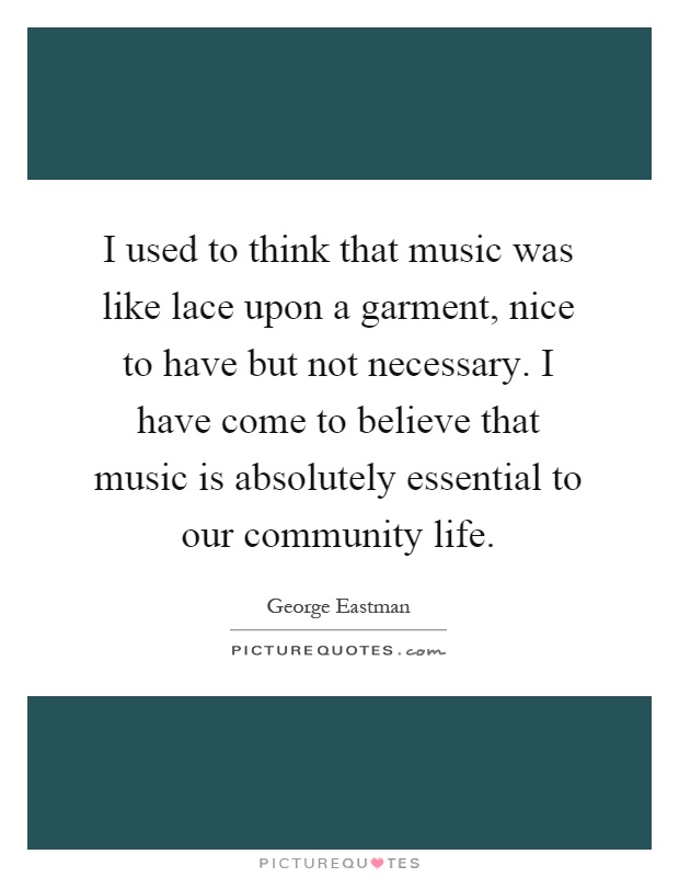 I used to think that music was like lace upon a garment, nice to have but not necessary. I have come to believe that music is absolutely essential to our community life Picture Quote #1