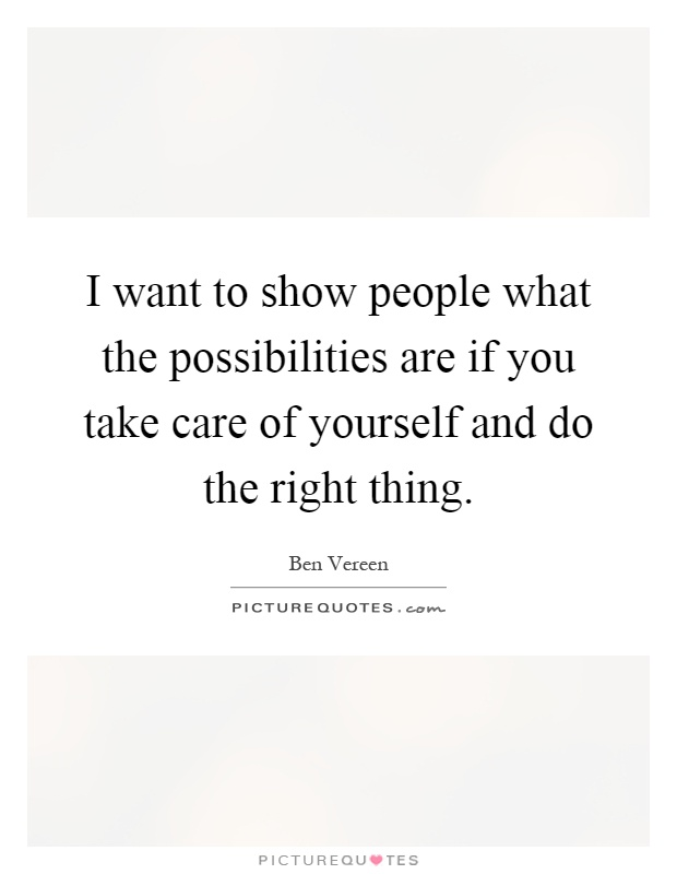 I want to show people what the possibilities are if you take care of yourself and do the right thing Picture Quote #1