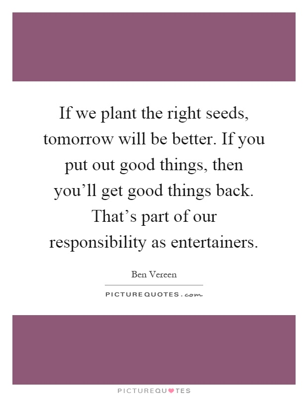 If we plant the right seeds, tomorrow will be better. If you put out good things, then you'll get good things back. That's part of our responsibility as entertainers Picture Quote #1