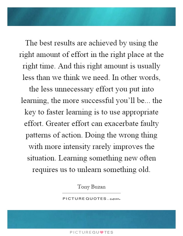 The best results are achieved by using the right amount of effort in the right place at the right time. And this right amount is usually less than we think we need. In other words, the less unnecessary effort you put into learning, the more successful you'll be... the key to faster learning is to use appropriate effort. Greater effort can exacerbate faulty patterns of action. Doing the wrong thing with more intensity rarely improves the situation. Learning something new often requires us to unlearn something old Picture Quote #1