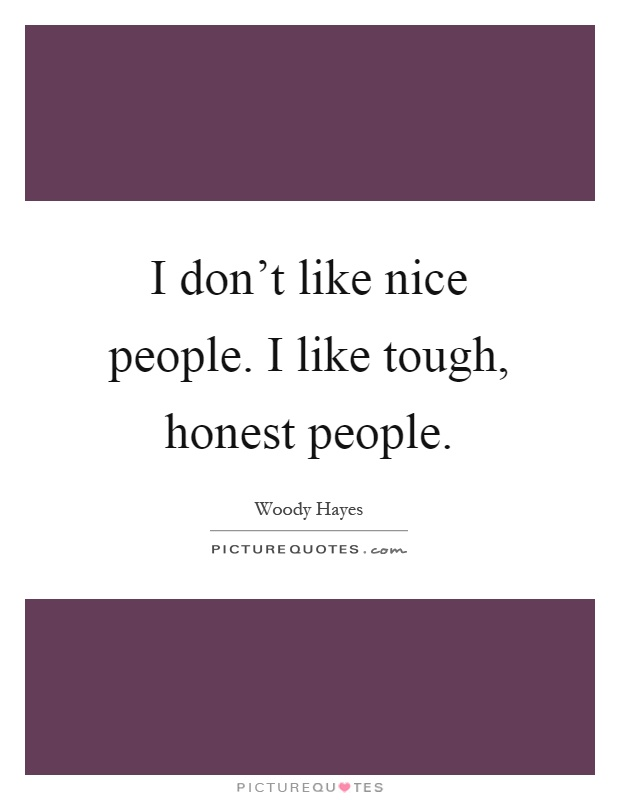 I don't like nice people. I like tough, honest people Picture Quote #1