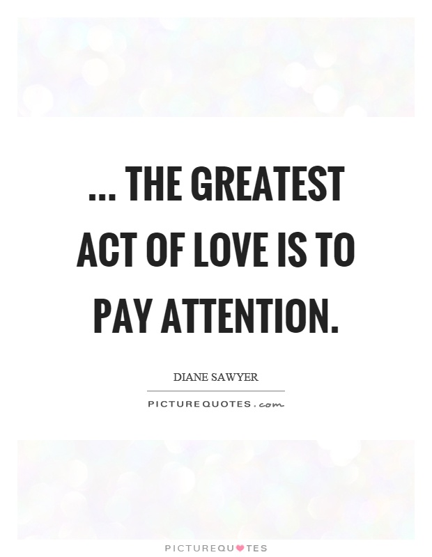 the greatest act of love is to pay attention | Picture Quotes