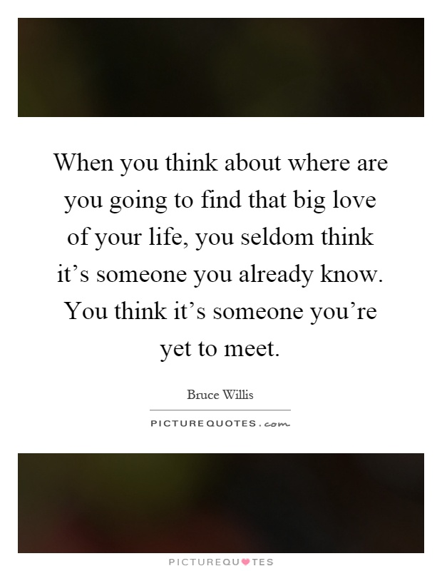 When You Find The Love Of Your Life Quotes: When You Think About Where Are You Going To Find That Big