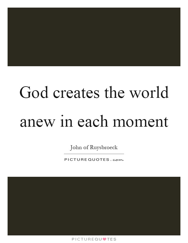 God creates the world anew in each moment Picture Quote #1