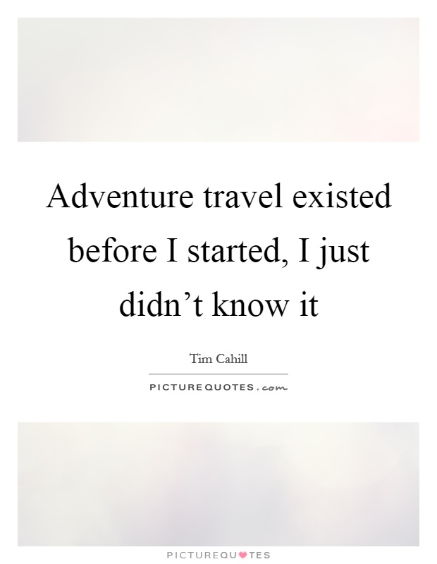 Adventure travel existed before I started, I just didn't know it Picture Quote #1