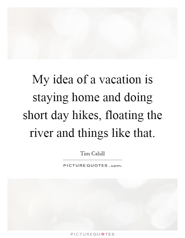 My idea of a vacation is staying home and doing short day hikes, floating the river and things like that Picture Quote #1