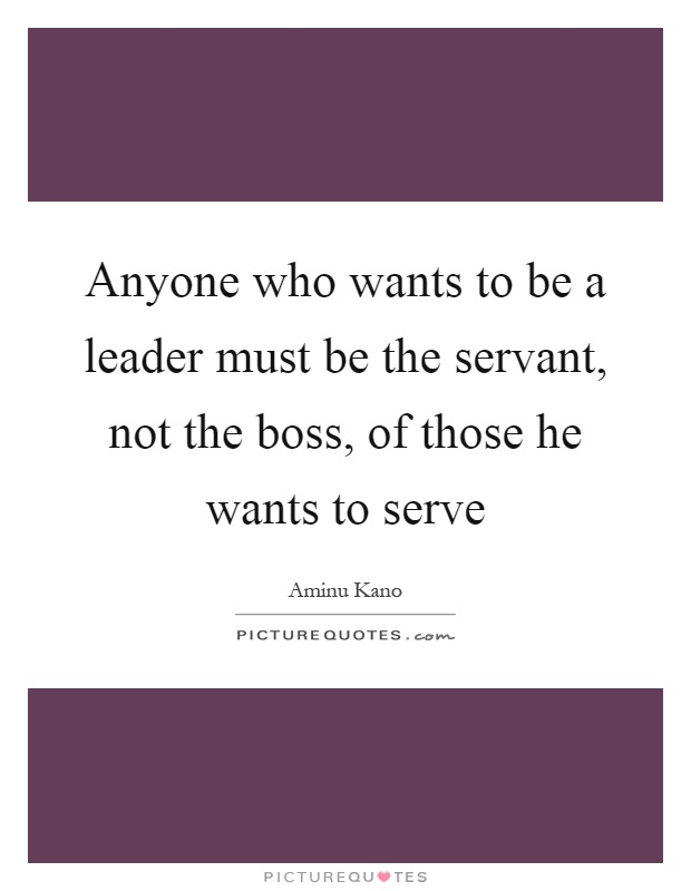 Anyone who wants to be a leader must be the servant, not the boss, of those he wants to serve Picture Quote #1