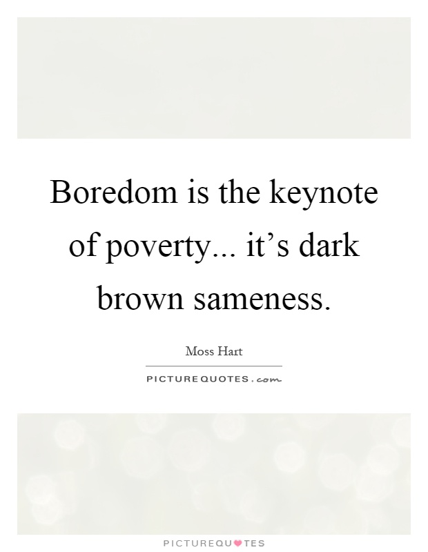 Boredom is the keynote of poverty... it's dark brown sameness Picture Quote #1