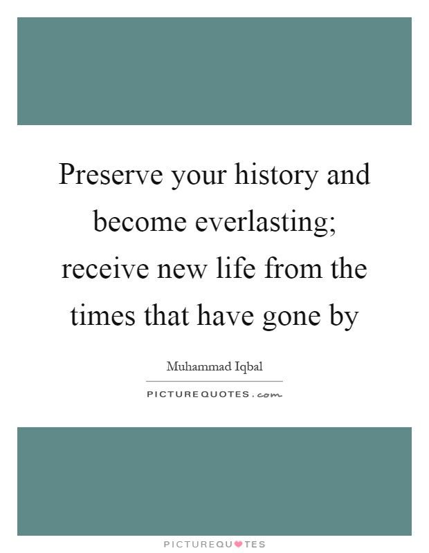 Preserve your history and become everlasting; receive new life from the times that have gone by Picture Quote #1