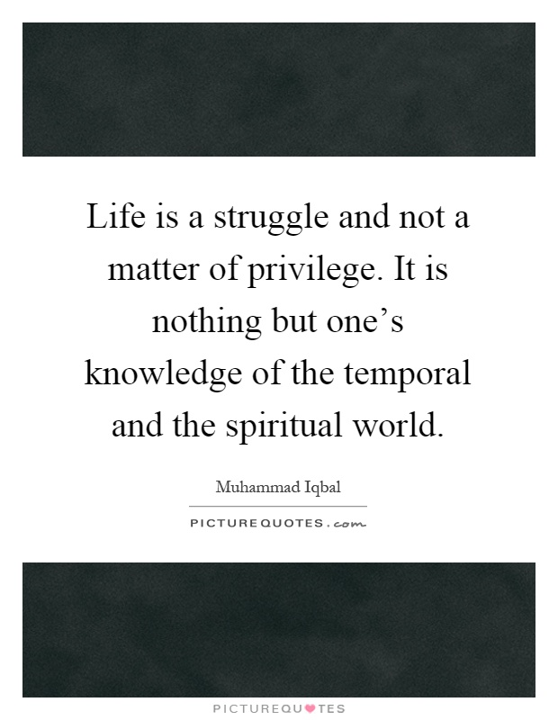 Life is a struggle and not a matter of privilege. It is nothing but one's knowledge of the temporal and the spiritual world Picture Quote #1