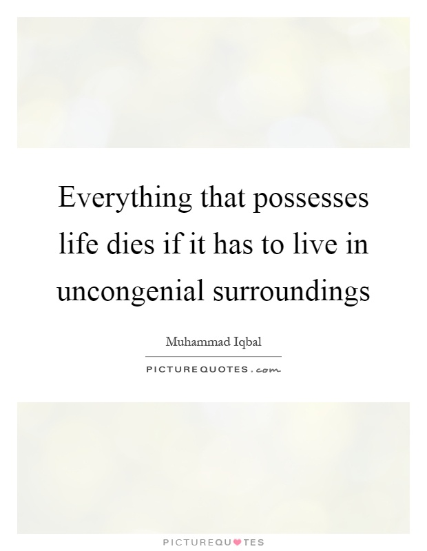 Everything that possesses life dies if it has to live in uncongenial surroundings Picture Quote #1
