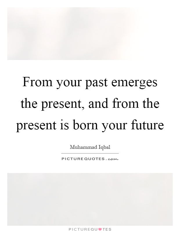 From your past emerges the present, and from the present is born your future Picture Quote #1