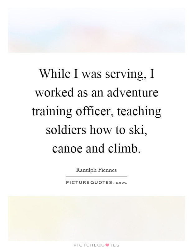 While I was serving, I worked as an adventure training officer, teaching soldiers how to ski, canoe and climb Picture Quote #1