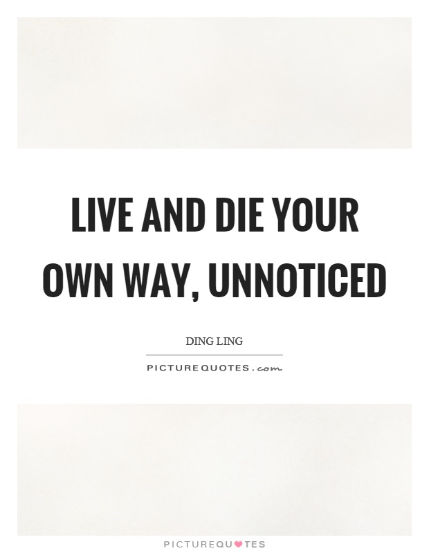 Live and die your own way, unnoticed Picture Quote #1