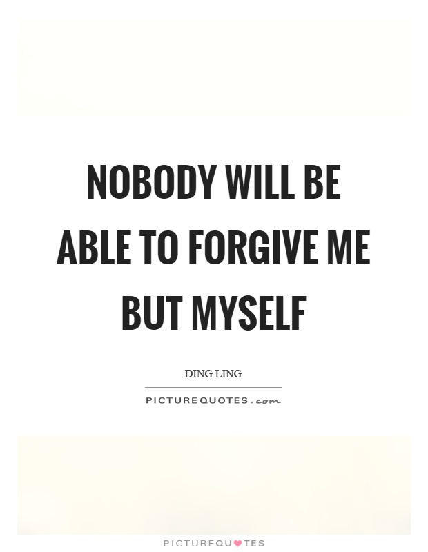 Nobody will be able to forgive me but myself Picture Quote #1