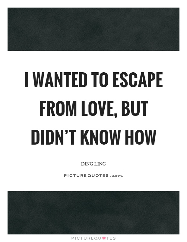 I wanted to escape from love, but didn't know how Picture Quote #1