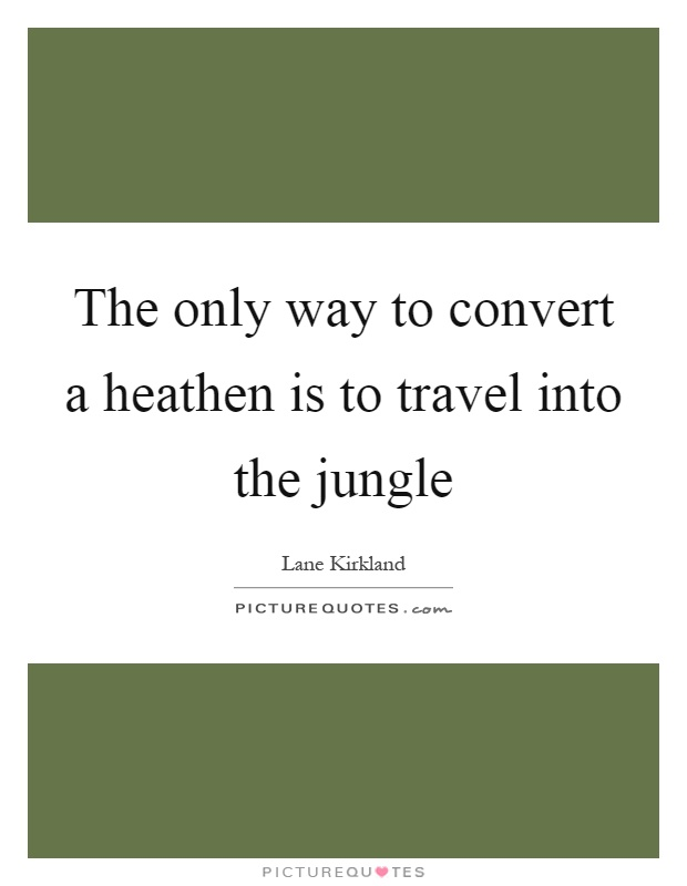 The only way to convert a heathen is to travel into the jungle Picture Quote #1