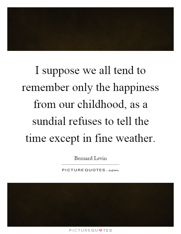 I suppose we all tend to remember only the happiness from our childhood, as a sundial refuses to tell the time except in fine weather Picture Quote #1