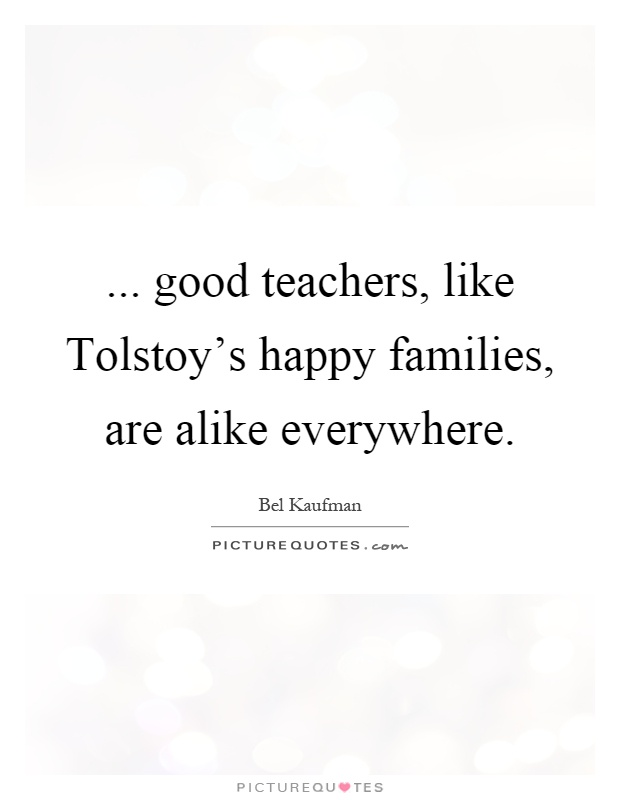 ... good teachers, like Tolstoy's happy families, are alike everywhere Picture Quote #1