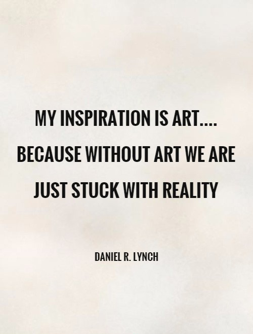 My inspiration is ART.... because without art we are just stuck with reality Picture Quote #1