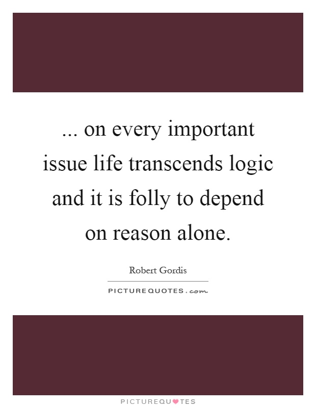 ... on every important issue life transcends logic and it is folly to depend on reason alone Picture Quote #1